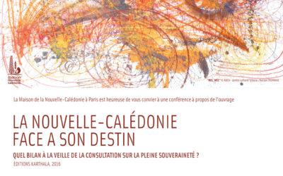 CONFERENCE : « LA NOUVELLE-CALEDONIE FACE A SON DESTIN – Quel bilan à la veille de la consultation sur la pleine souveraineté ? »  (Editions Karthala, 2016) [28/09/2017 à Paris]